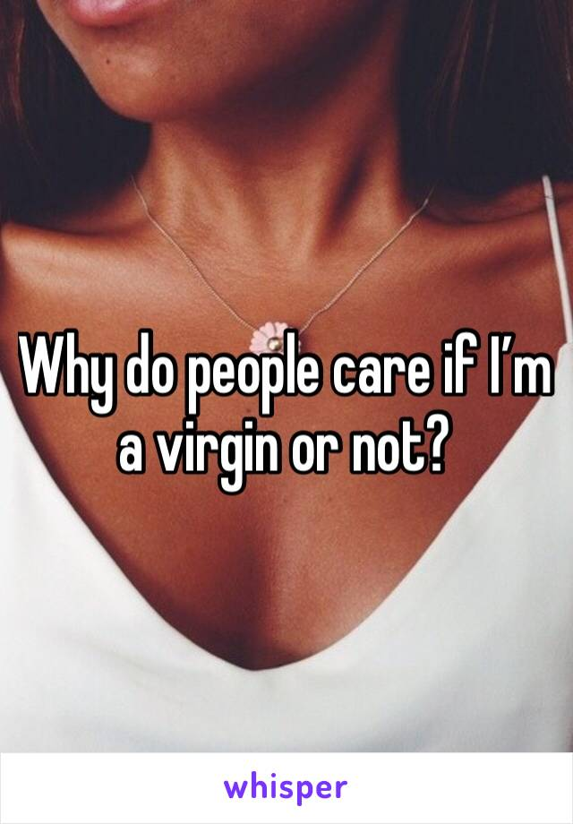Why do people care if I'm a virgin or not?