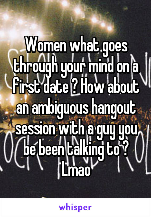 Women what goes through your mind on a first date ? How about an ambiguous hangout session with a guy you be been talking to ? Lmao
