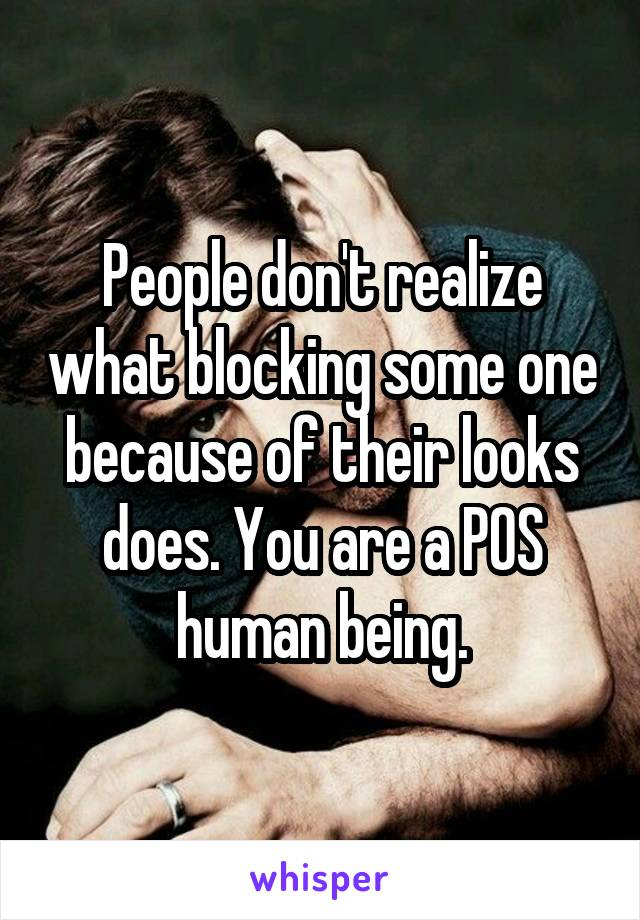People don't realize what blocking some one because of their looks does. You are a POS human being.