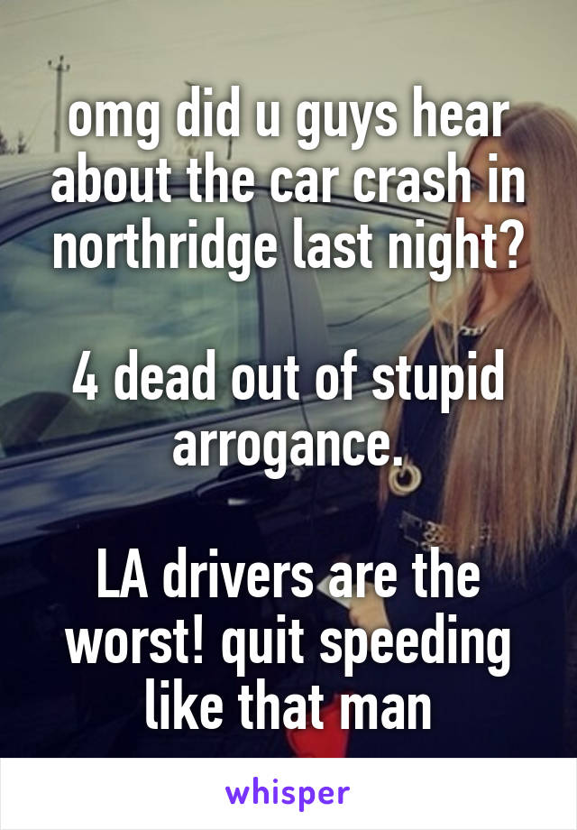 omg did u guys hear about the car crash in northridge last night?  4 dead out of stupid arrogance.  LA drivers are the worst! quit speeding like that man