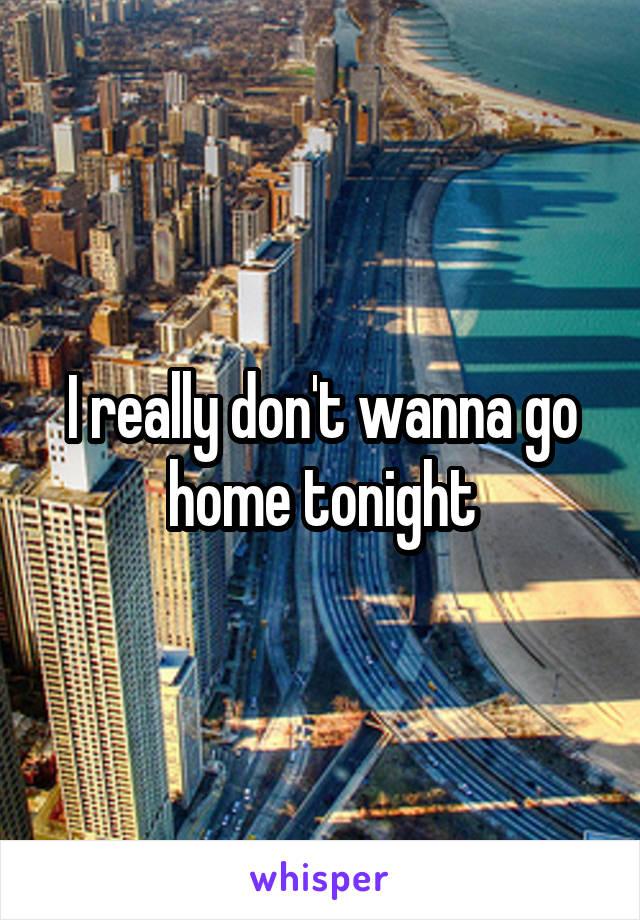 I really don't wanna go home tonight