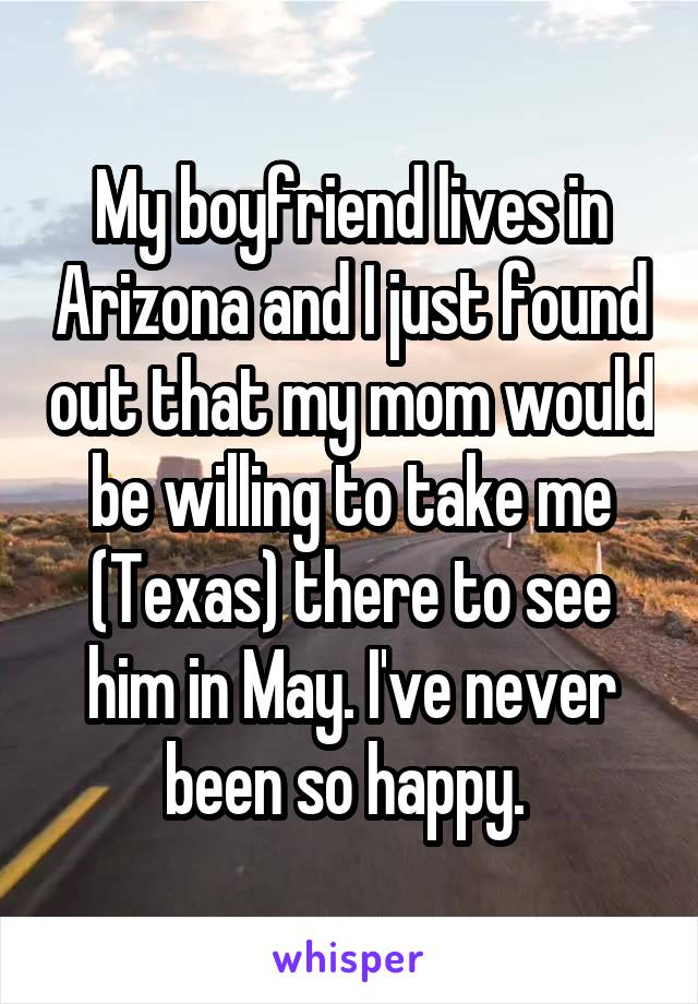 My boyfriend lives in Arizona and I just found out that my mom would be willing to take me (Texas) there to see him in May. I've never been so happy.