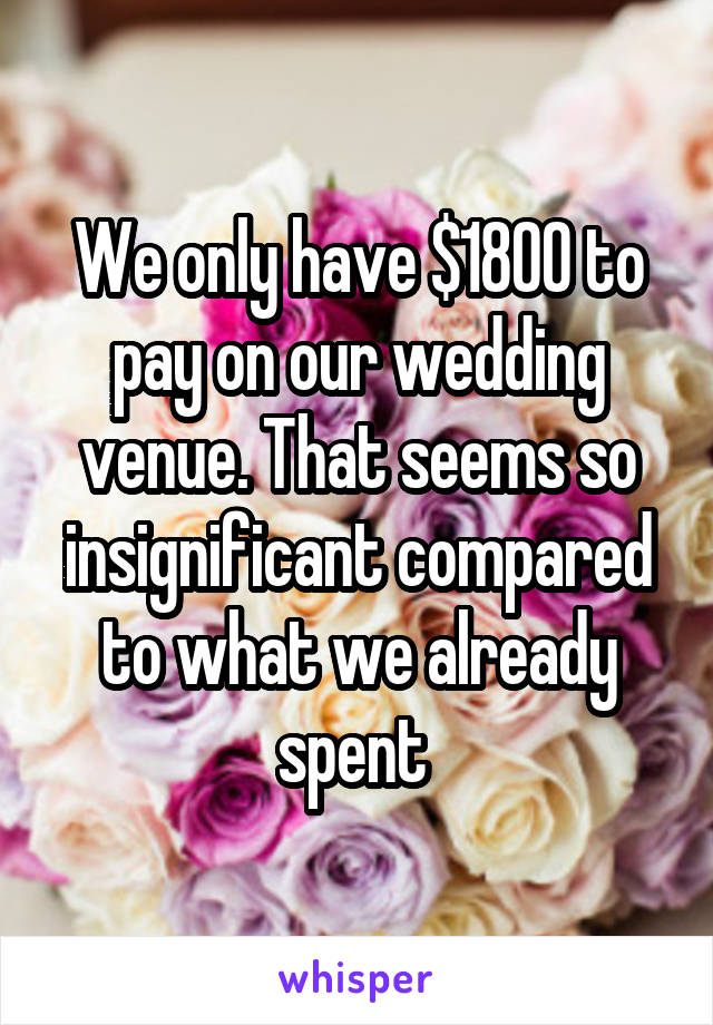 We only have $1800 to pay on our wedding venue. That seems so insignificant compared to what we already spent