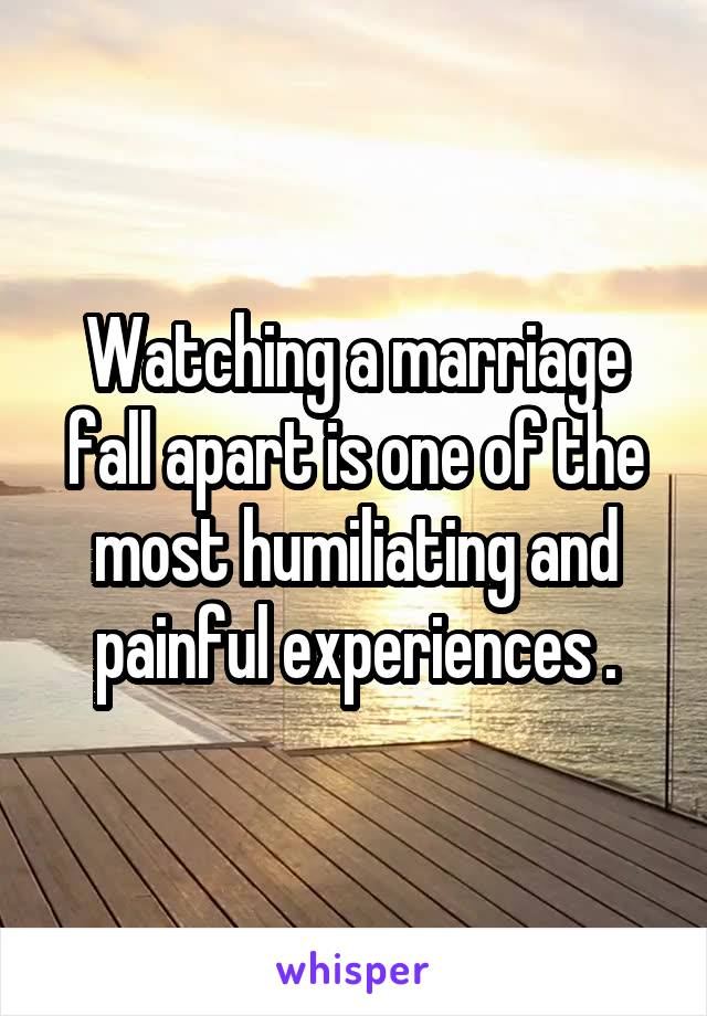 Watching a marriage fall apart is one of the most humiliating and painful experiences .