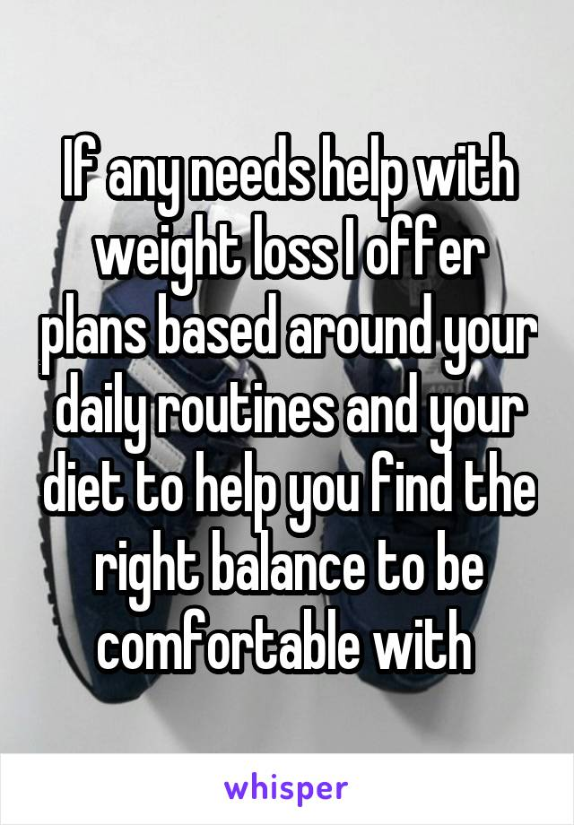 If any needs help with weight loss I offer plans based around your daily routines and your diet to help you find the right balance to be comfortable with