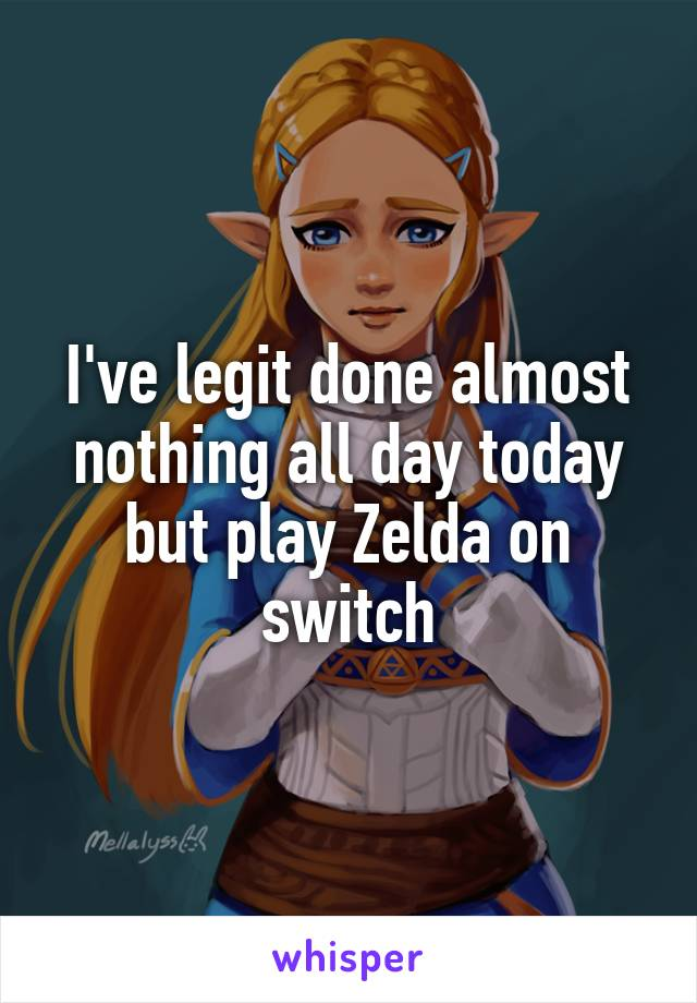 I've legit done almost nothing all day today but play Zelda on switch