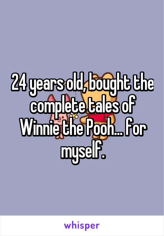 24 years old, bought the complete tales of Winnie the Pooh... for myself.