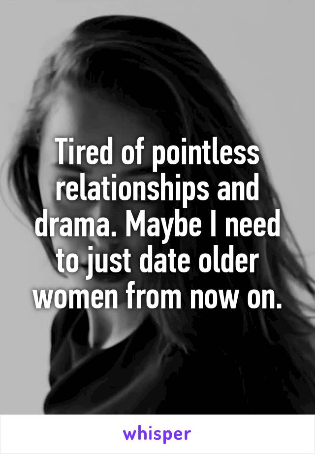 Tired of pointless relationships and drama. Maybe I need to just date older women from now on.