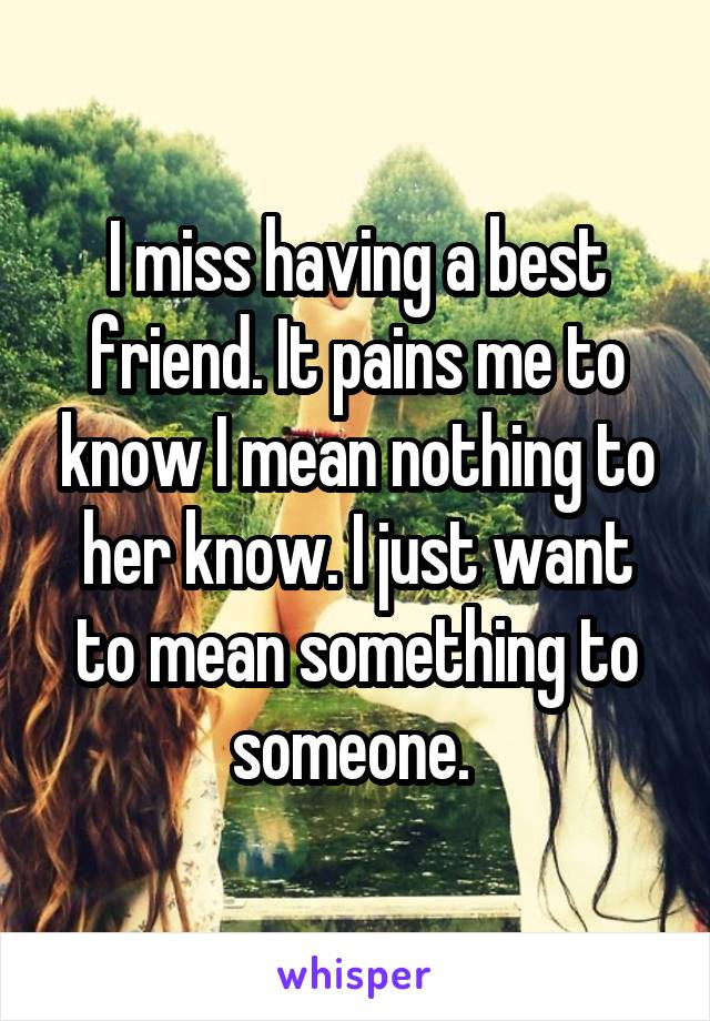 I miss having a best friend. It pains me to know I mean nothing to her know. I just want to mean something to someone.
