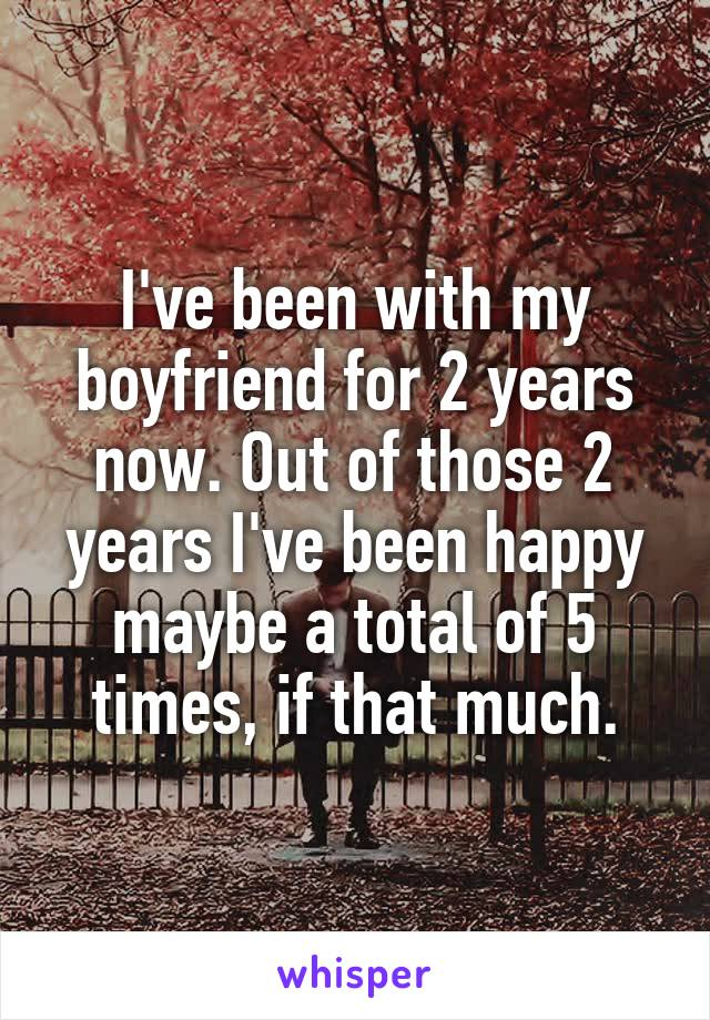 I've been with my boyfriend for 2 years now. Out of those 2 years I've been happy maybe a total of 5 times, if that much.