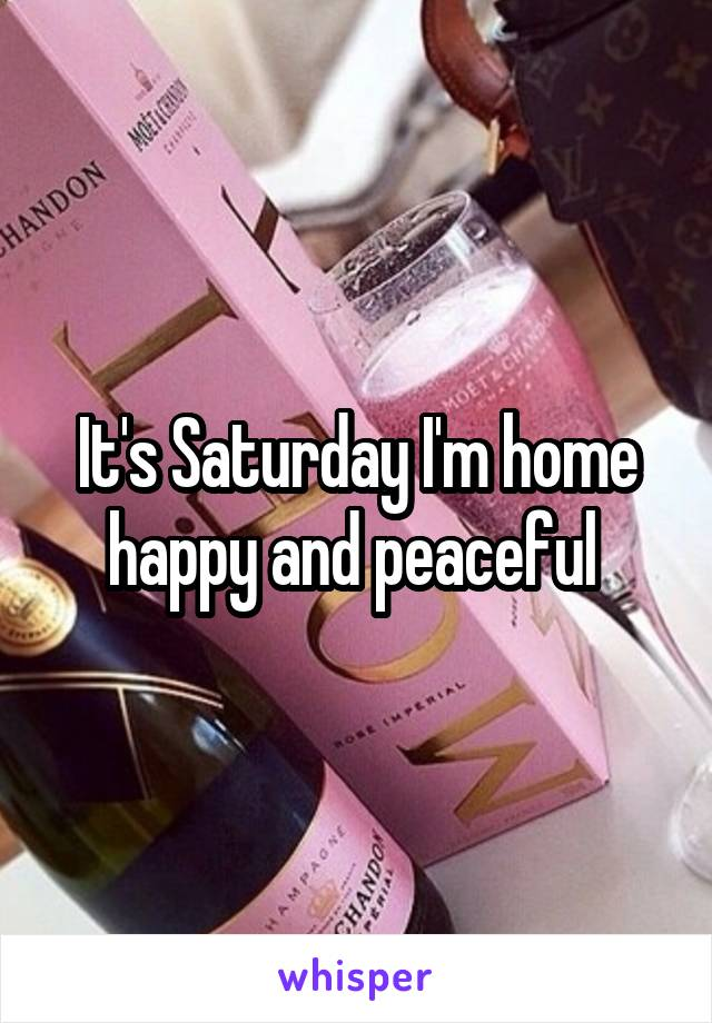 It's Saturday I'm home happy and peaceful