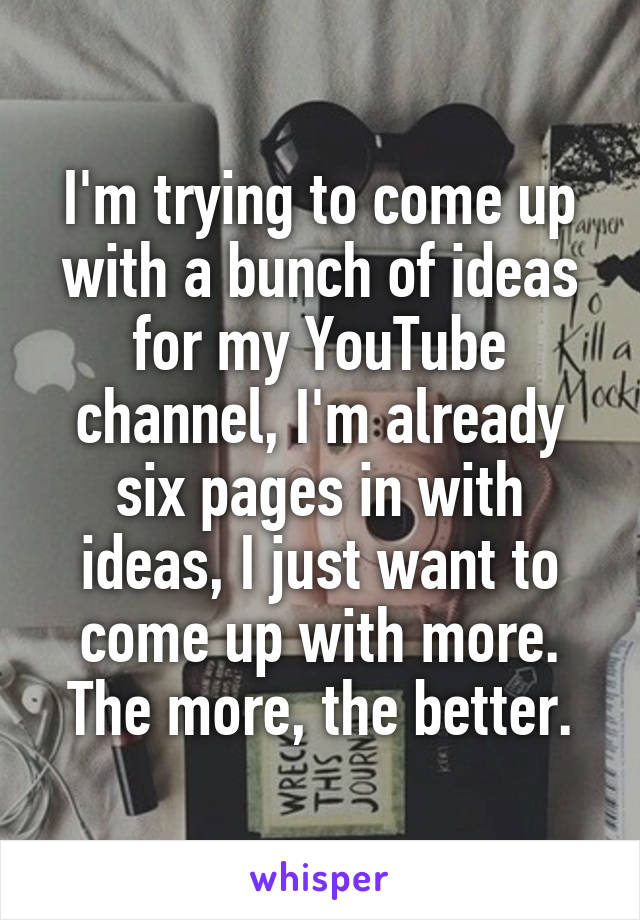 I'm trying to come up with a bunch of ideas for my YouTube channel, I'm already six pages in with ideas, I just want to come up with more. The more, the better.