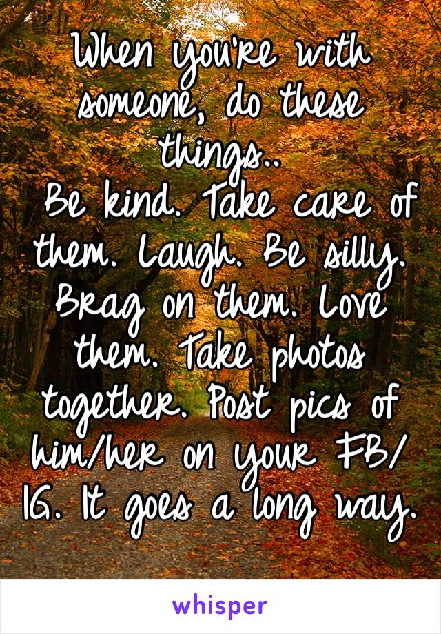 When you're with someone, do these things..  Be kind. Take care of them. Laugh. Be silly. Brag on them. Love them. Take photos together. Post pics of him/her on your FB/IG. It goes a long way.