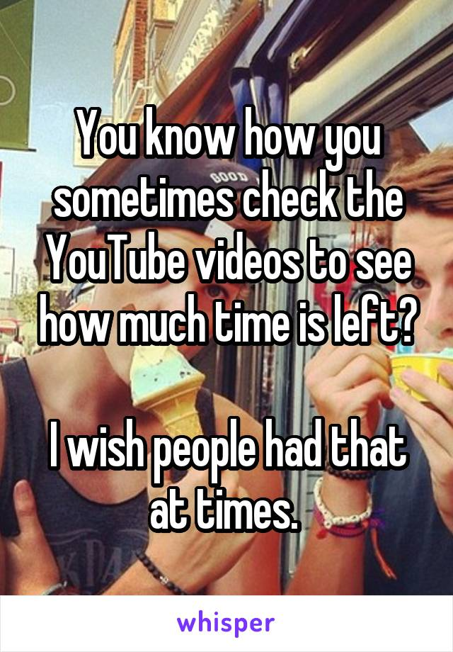 You know how you sometimes check the YouTube videos to see how much time is left?  I wish people had that at times.