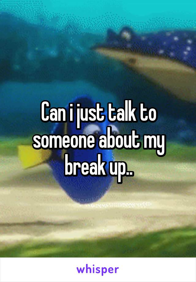 Can i just talk to someone about my break up..