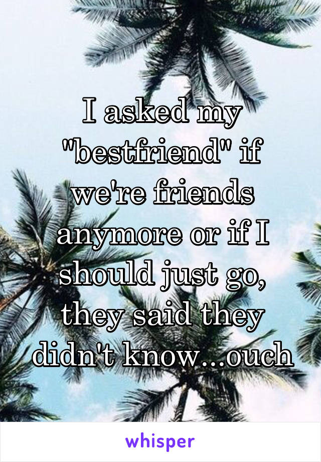 """I asked my """"bestfriend"""" if we're friends anymore or if I should just go, they said they didn't know...ouch"""