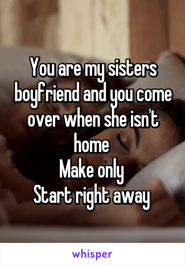 You are my sisters boyfriend and you come over when she isn't home  Make only  Start right away