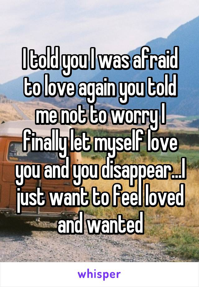 I told you I was afraid to love again you told me not to worry I finally let myself love you and you disappear...I just want to feel loved and wanted