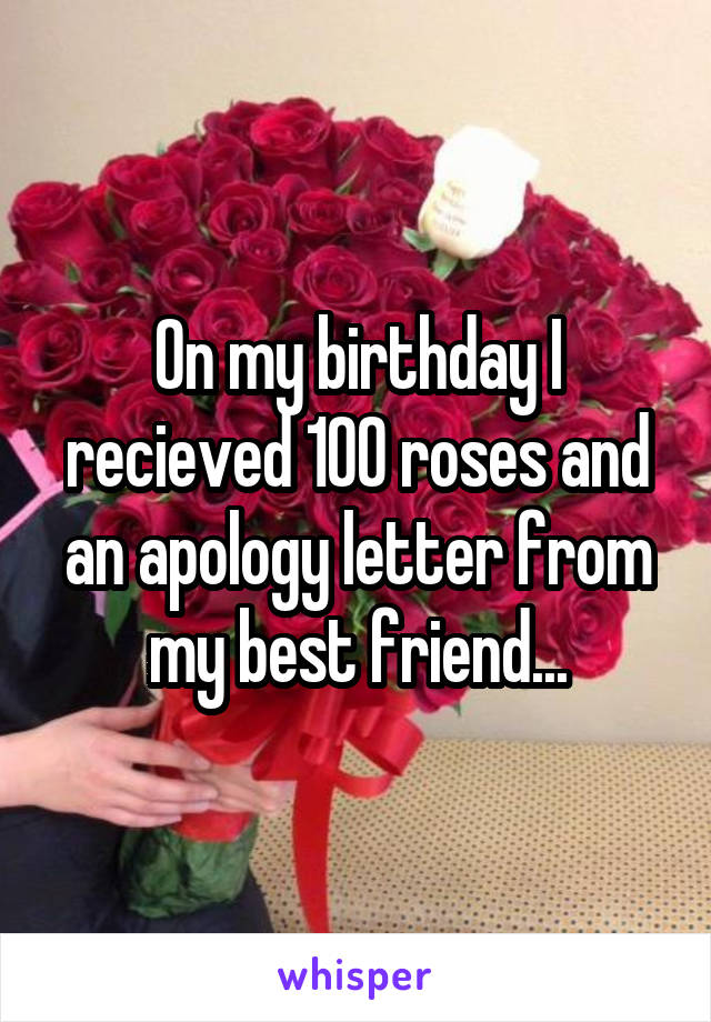 On my birthday I recieved 100 roses and an apology letter from my best friend...