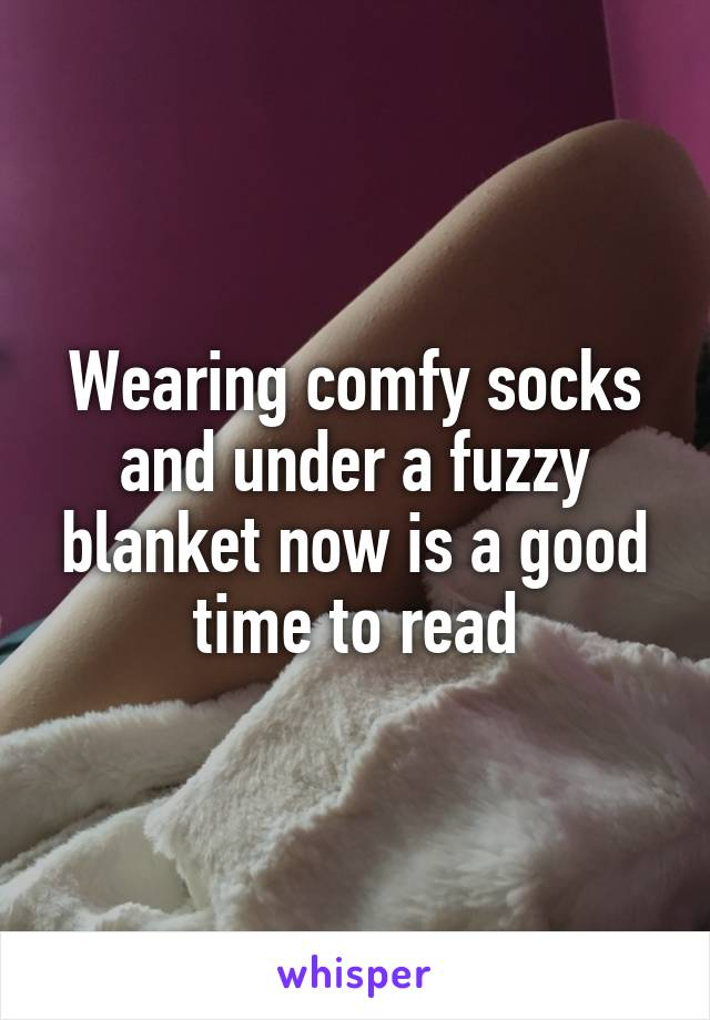 Wearing comfy socks and under a fuzzy blanket now is a good time to read