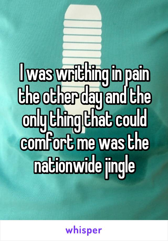 I was writhing in pain the other day and the only thing that could comfort me was the nationwide jingle
