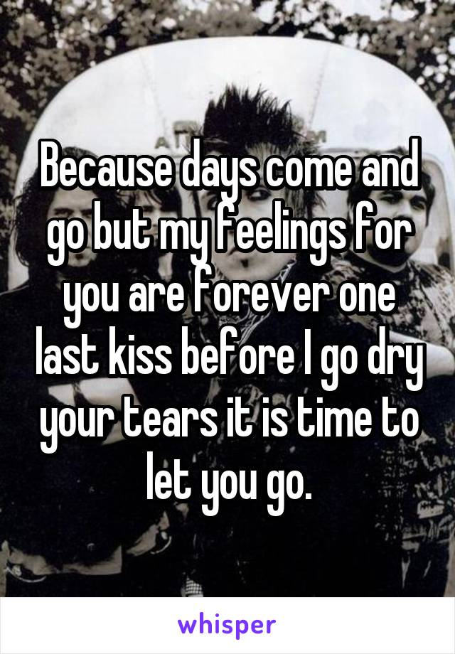 Because days come and go but my feelings for you are forever one last kiss before I go dry your tears it is time to let you go.
