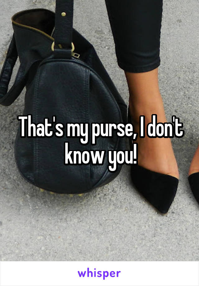 That's my purse, I don't know you!