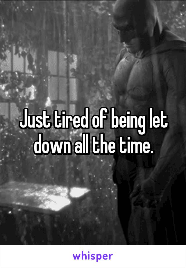 Just tired of being let down all the time.