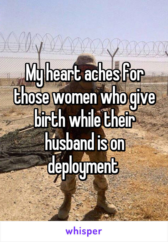 My heart aches for those women who give birth while their husband is on deployment