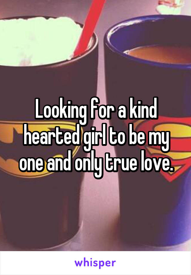 Looking for a kind hearted girl to be my one and only true love.
