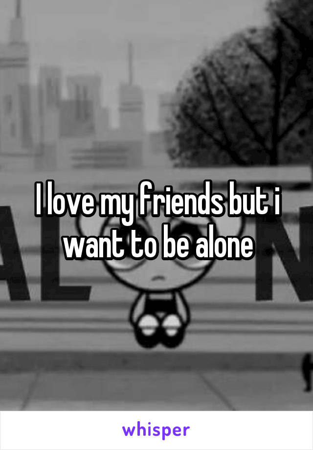 I love my friends but i want to be alone