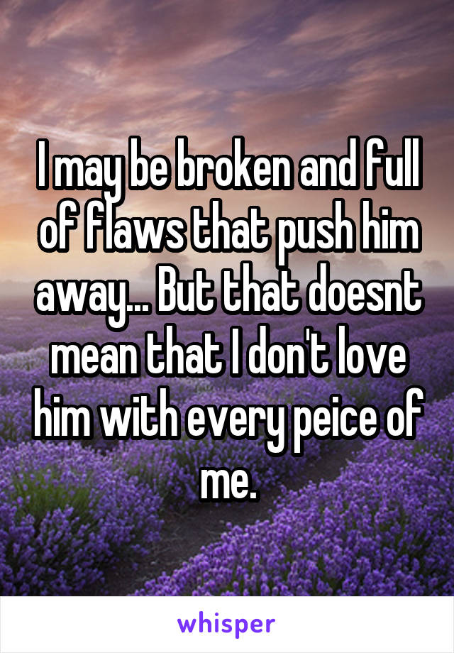 I may be broken and full of flaws that push him away... But that doesnt mean that I don't love him with every peice of me.