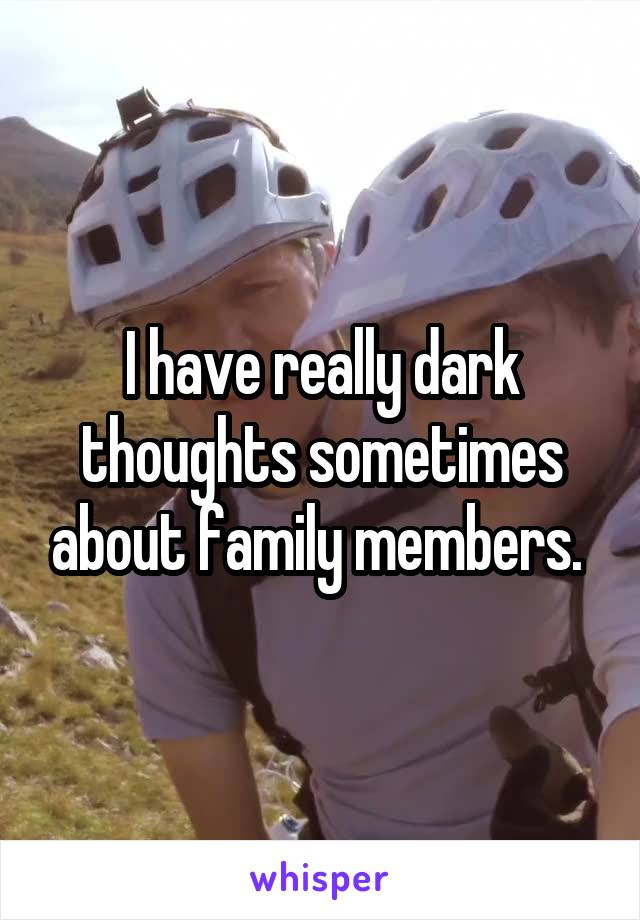 I have really dark thoughts sometimes about family members.