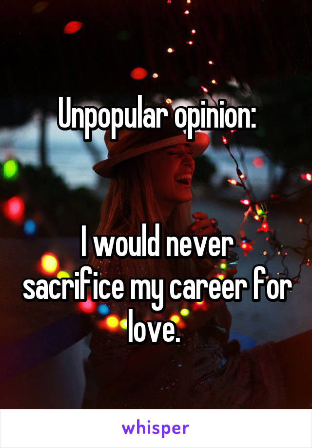 Unpopular opinion:   I would never sacrifice my career for love.