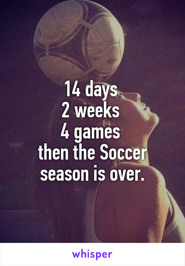 14 days  2 weeks  4 games  then the Soccer season is over.