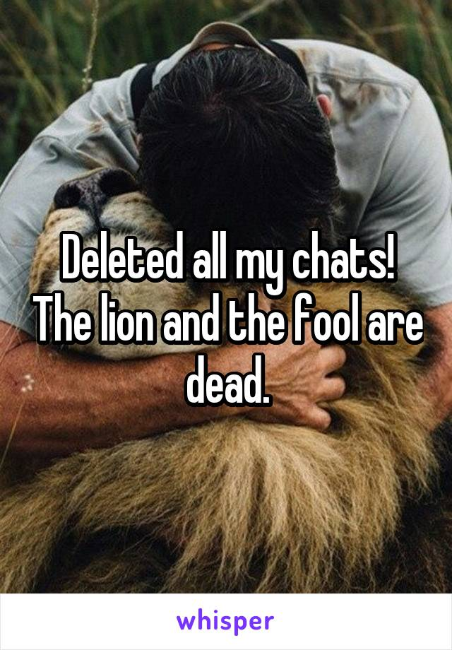 Deleted all my chats! The lion and the fool are dead.
