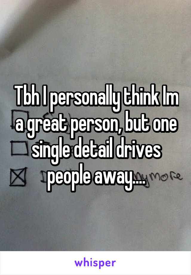 Tbh I personally think Im a great person, but one single detail drives people away....