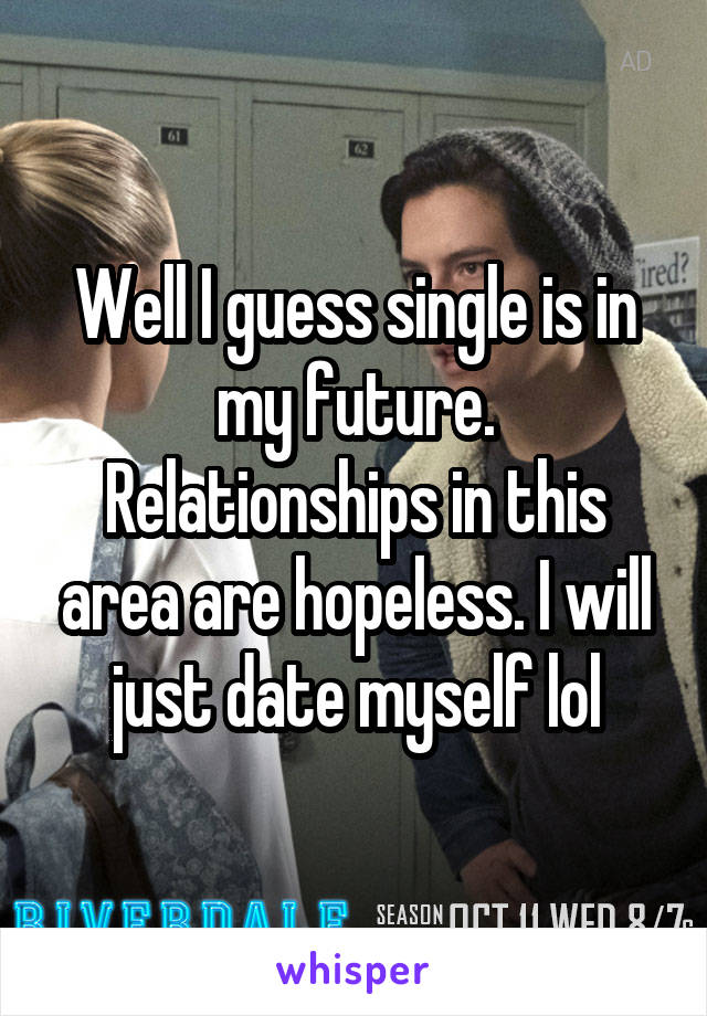 Well I guess single is in my future. Relationships in this area are hopeless. I will just date myself lol
