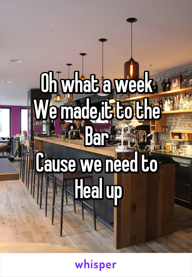 Oh what a week We made it to the Bar Cause we need to  Heal up