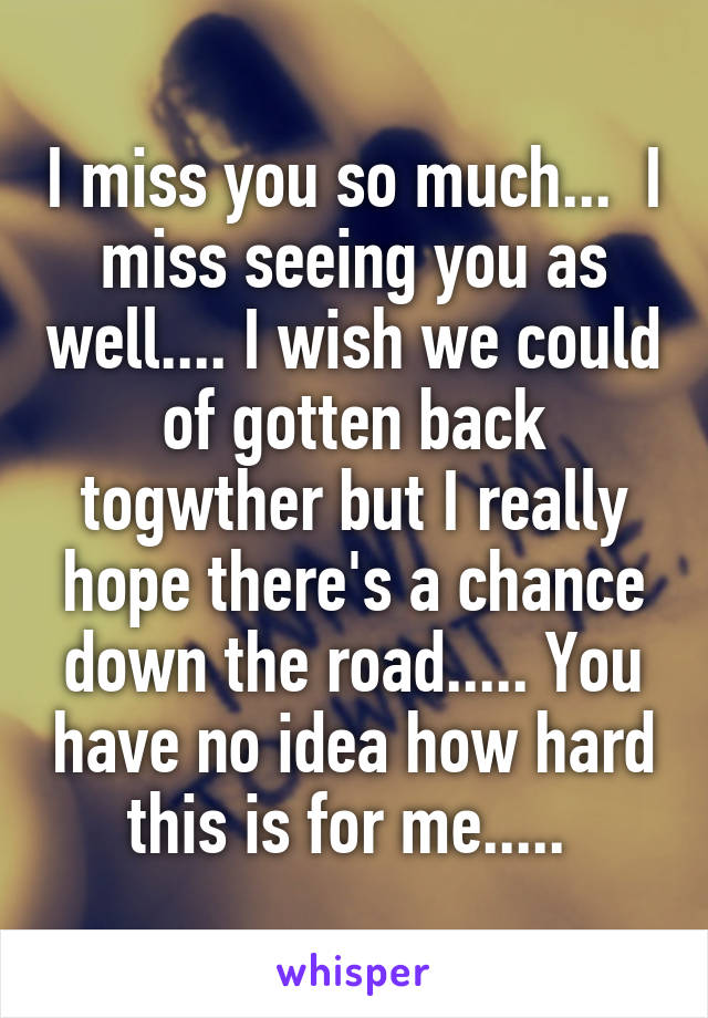 I miss you so much...  I miss seeing you as well.... I wish we could of gotten back togwther but I really hope there's a chance down the road..... You have no idea how hard this is for me.....
