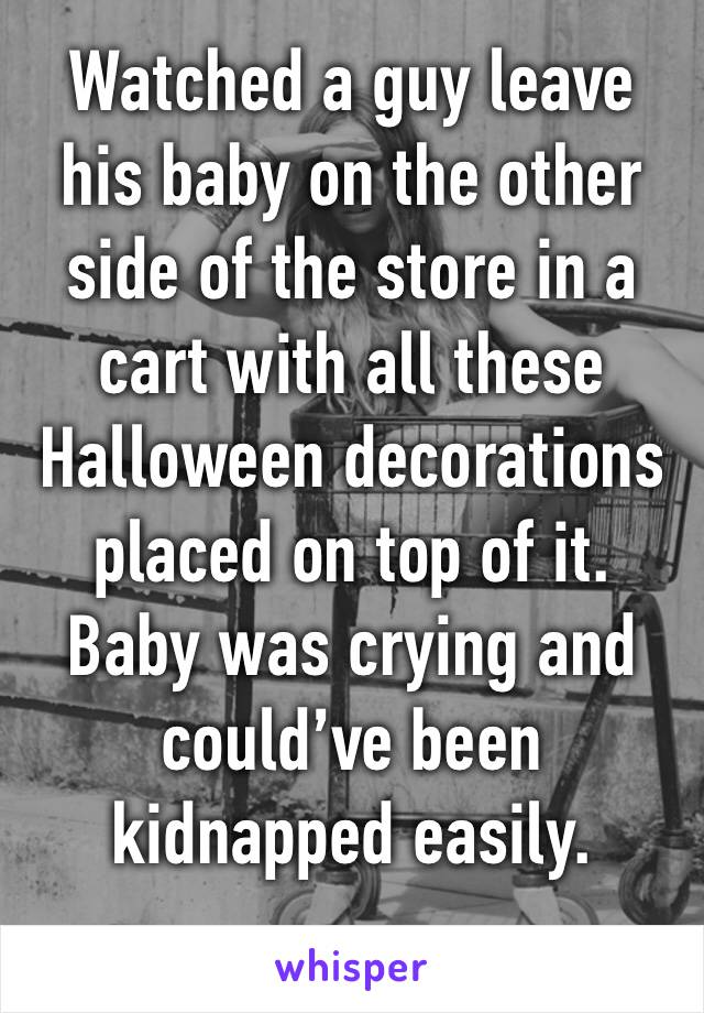 Watched a guy leave his baby on the other side of the store in a cart with all these Halloween decorations placed on top of it. Baby was crying and could've been kidnapped easily.