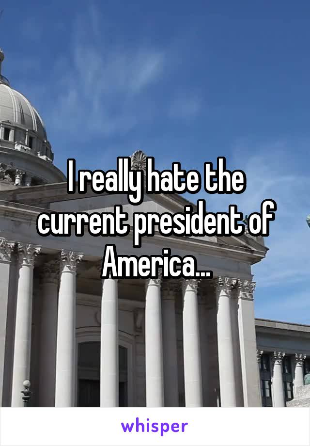 I really hate the current president of America...