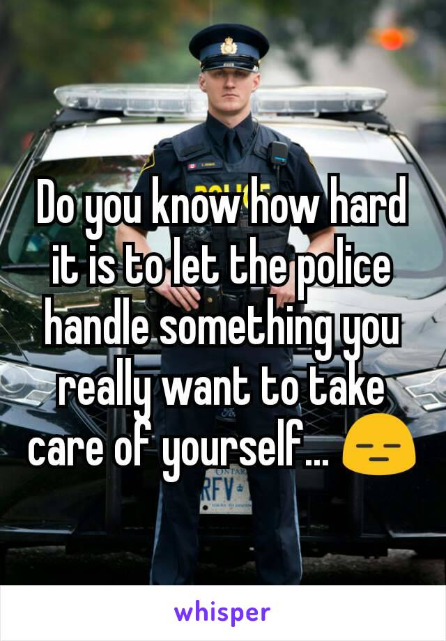 Do you know how hard it is to let the police handle something you really want to take care of yourself... 😑