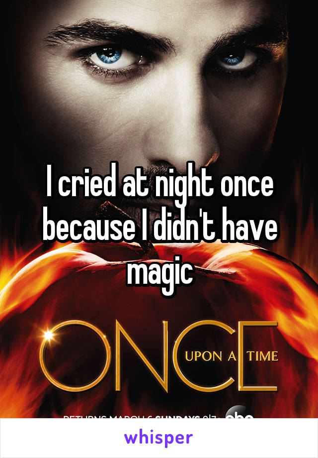 I cried at night once because I didn't have magic