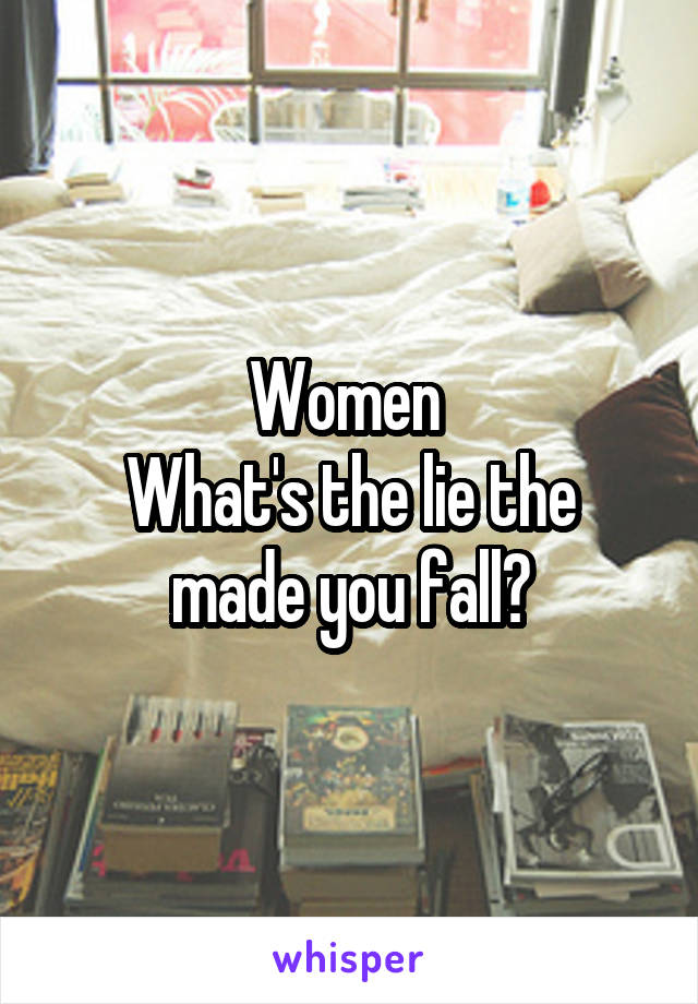Women  What's the lie the made you fall?