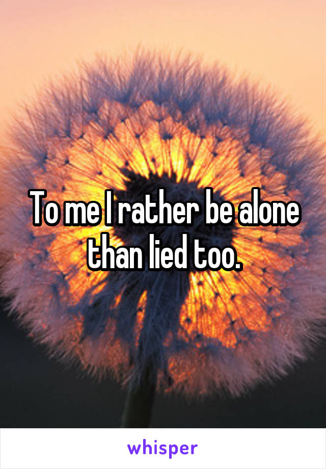 To me I rather be alone than lied too.