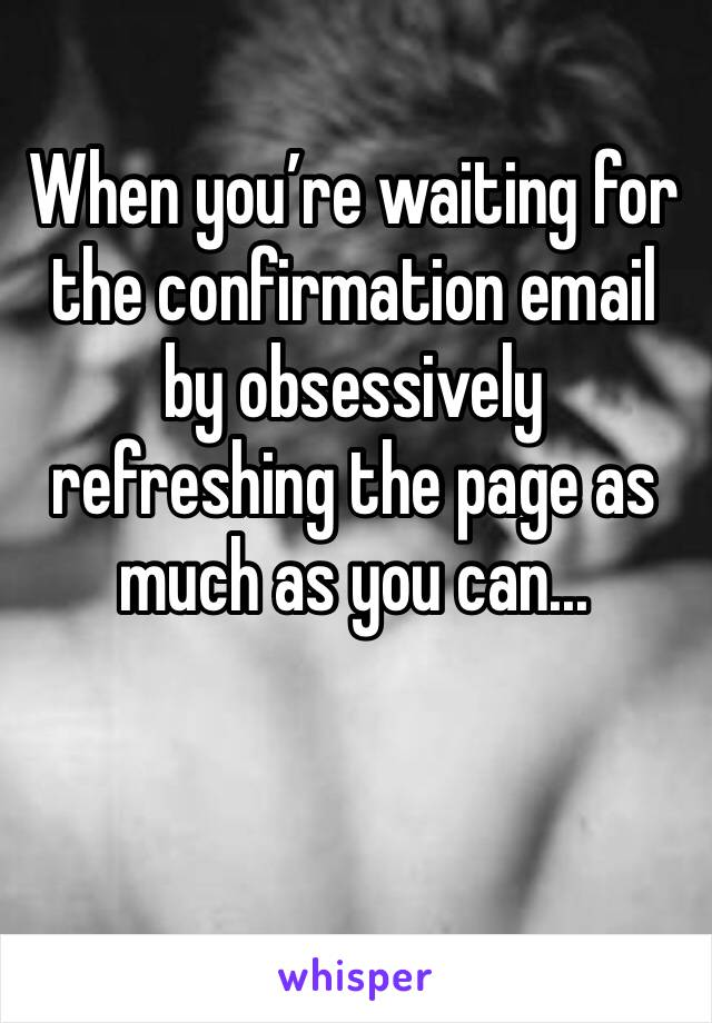 When you're waiting for the confirmation email by obsessively refreshing the page as much as you can...