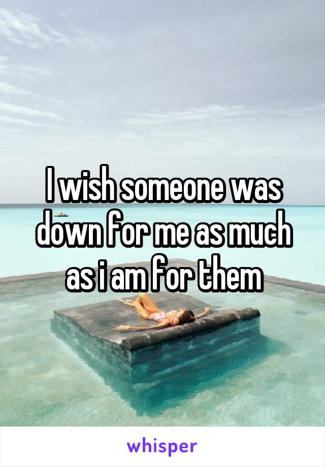 I wish someone was down for me as much as i am for them
