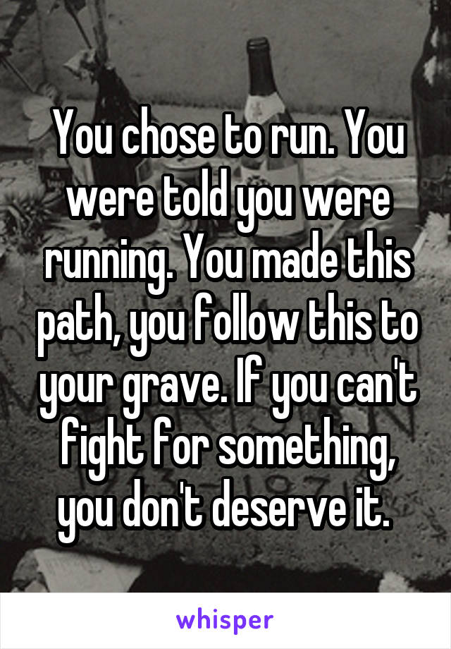 You chose to run. You were told you were running. You made this path, you follow this to your grave. If you can't fight for something, you don't deserve it.