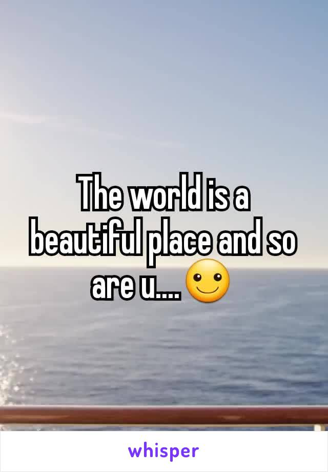 The world is a beautiful place and so are u....☺